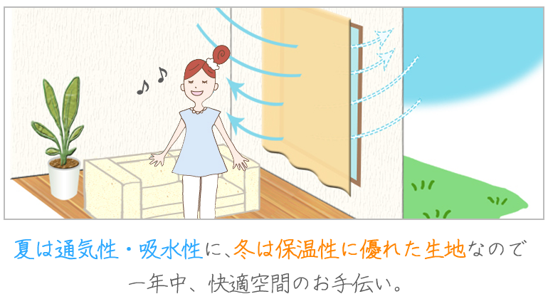 夏は通気性・吸水性に、冬は保温性に優れた生地なので一年中、快適空間のお手伝い。